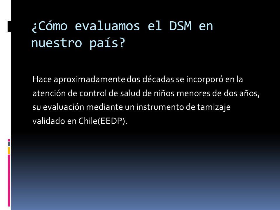 ¿Cómo evaluamos el DSM en nuestro país? Hace aproximadamente dos décadas se incorporó en la atención de control de salud de niños menores de dos años,