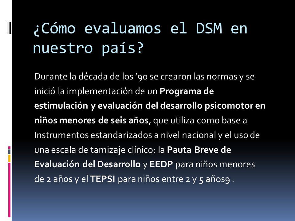 ¿Cómo evaluamos el DSM en nuestro país? Durante la década de los 90 se crearon las normas y se inició la implementación de un Programa de estimulación
