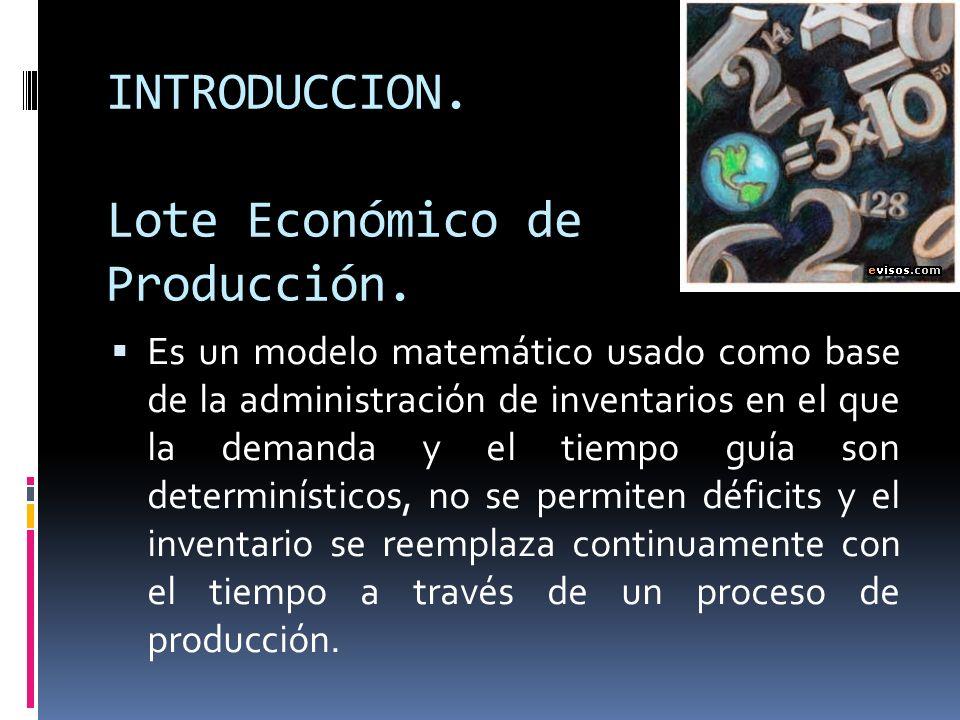 INTRODUCCION. Lote Económico de Producción. Es un modelo matemático usado como base de la administración de inventarios en el que la demanda y el tiem