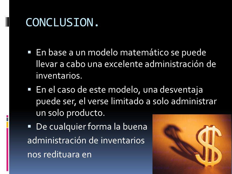 CONCLUSION. En base a un modelo matemático se puede llevar a cabo una excelente administración de inventarios. En el caso de este modelo, una desventa
