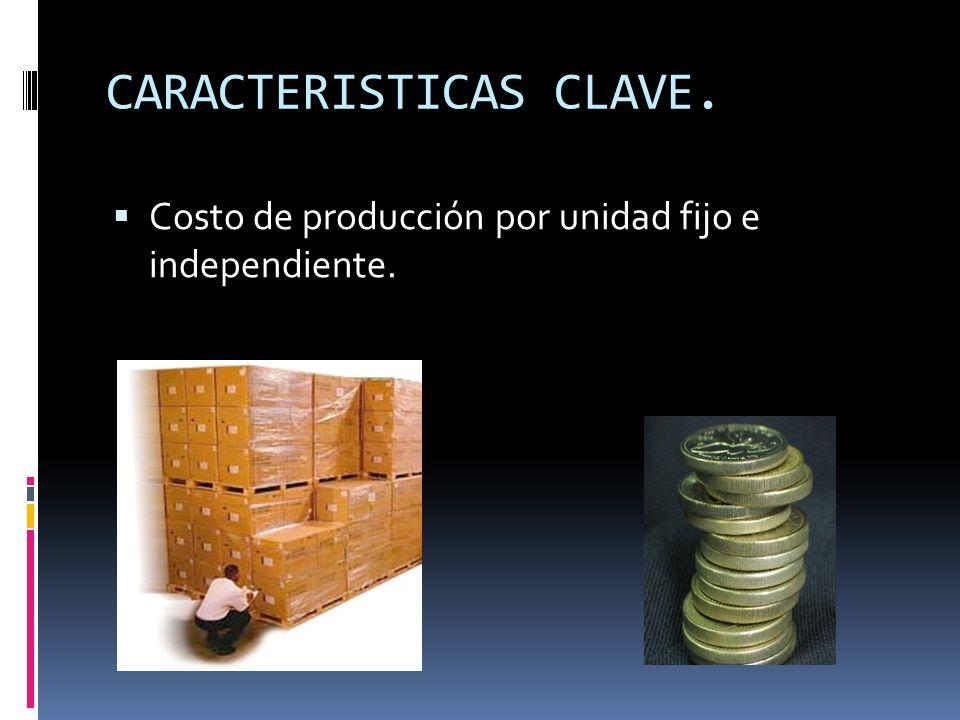 CARACTERISTICAS CLAVE. Costo de producción por unidad fijo e independiente.