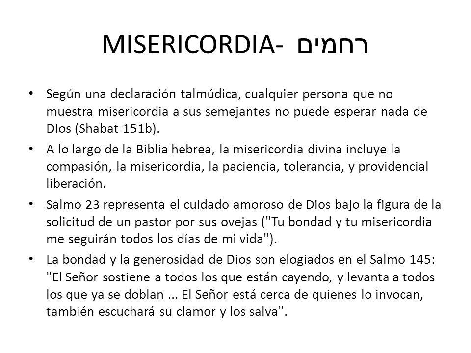 MISERICORDIA- רחמים Según una declaración talmúdica, cualquier persona que no muestra misericordia a sus semejantes no puede esperar nada de Dios (Sha