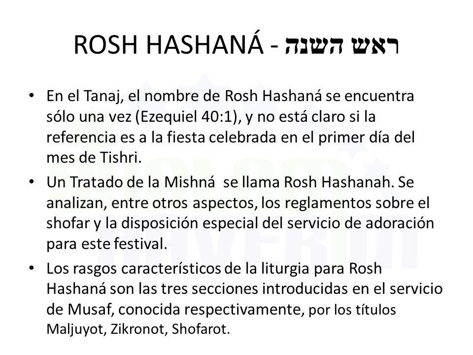 ROSH HASHANÁ - ראש השנה En el Tanaj, el nombre de Rosh Hashaná se encuentra sólo una vez (Ezequiel 40:1), y no está claro si la referencia es a la fie
