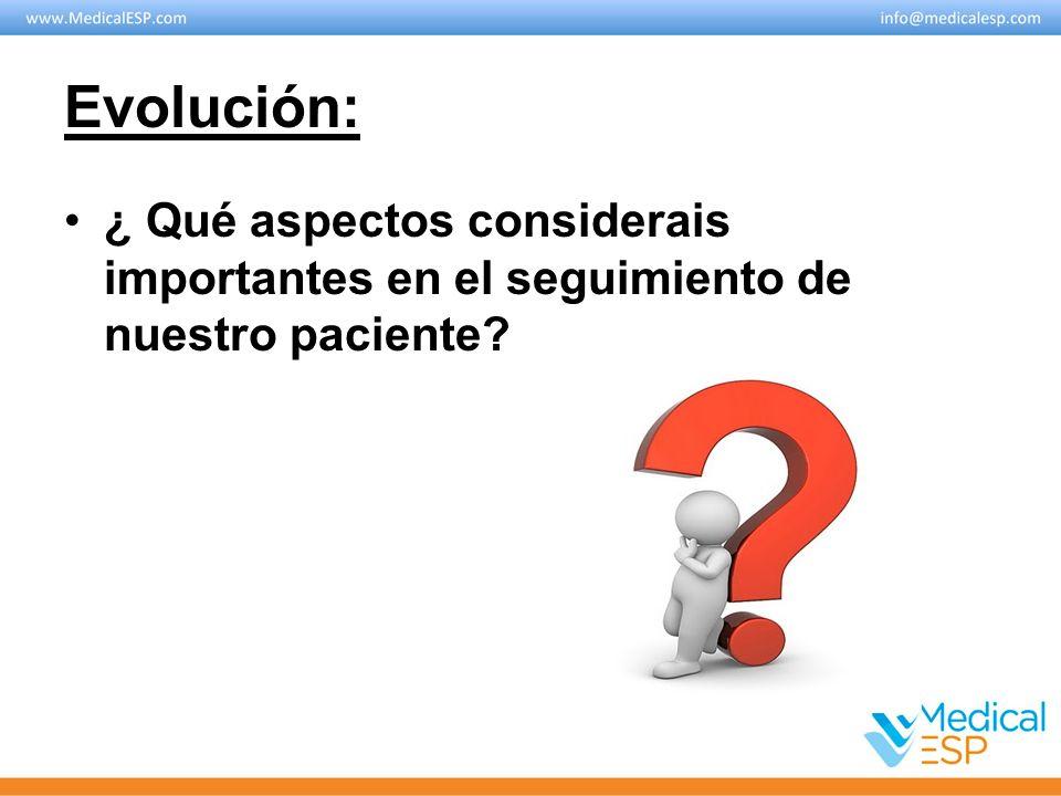 Evolución: ¿ Qué aspectos considerais importantes en el seguimiento de nuestro paciente?