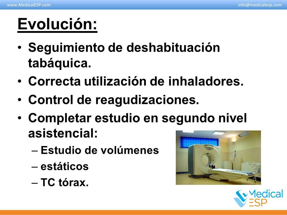 Evolución: Seguimiento de deshabituación tabáquica. Correcta utilización de inhaladores. Control de reagudizaciones. Completar estudio en segundo nive