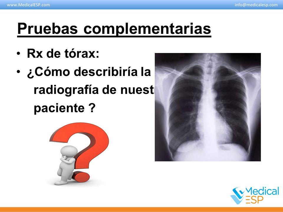 Pruebas complementarias Rx de tórax: ¿Cómo describiría la radiografía de nuestro paciente ?