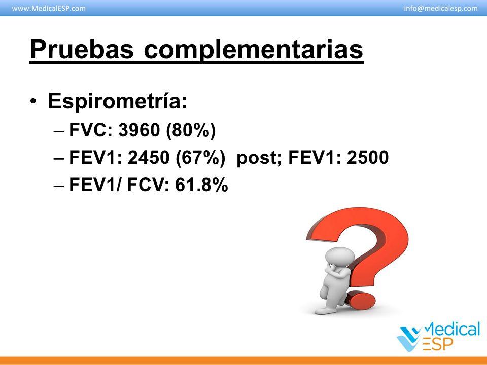 Pruebas complementarias Espirometría: –FVC: 3960 (80%) –FEV1: 2450 (67%) post; FEV1: 2500 –FEV1/ FCV: 61.8%