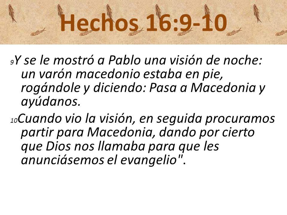 Hechos 16:9-10 9 Y se le mostró a Pablo una visión de noche: un varón macedonio estaba en pie, rogándole y diciendo: Pasa a Macedonia y ayúdanos. 10 C