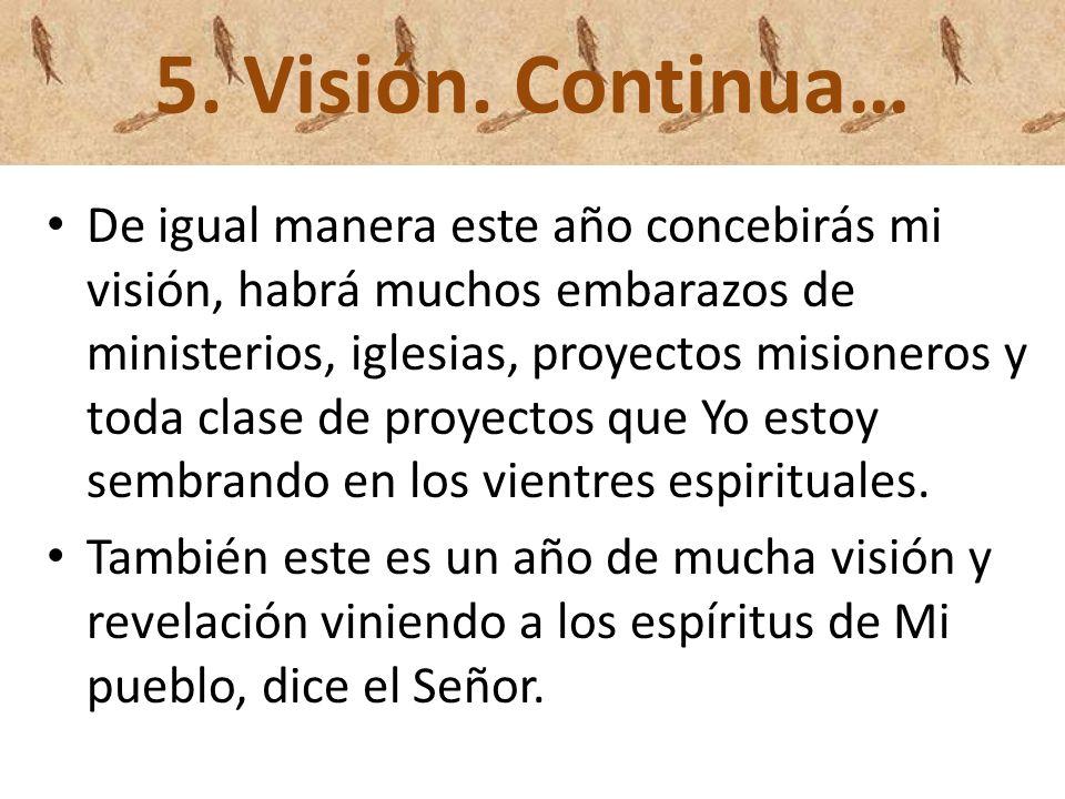 5. Visión. Continua… De igual manera este año concebirás mi visión, habrá muchos embarazos de ministerios, iglesias, proyectos misioneros y toda clase