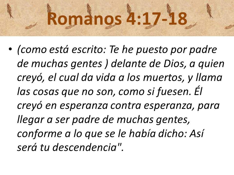 Romanos 4:17-18 (como está escrito: Te he puesto por padre de muchas gentes ) delante de Dios, a quien creyó, el cual da vida a los muertos, y llama l
