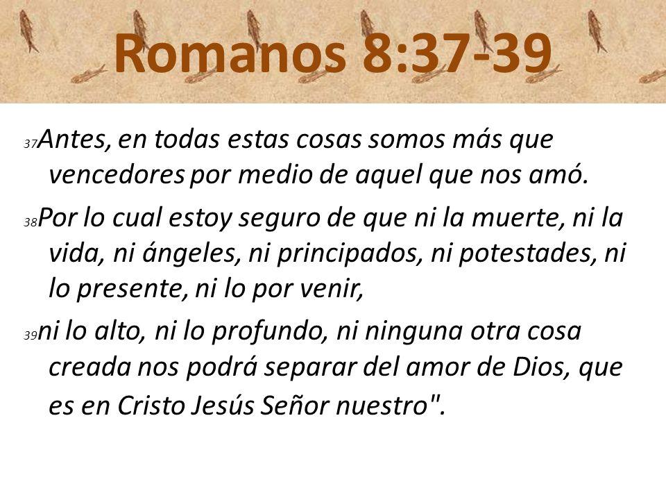 Romanos 8:37-39 37 Antes, en todas estas cosas somos más que vencedores por medio de aquel que nos amó. 38 Por lo cual estoy seguro de que ni la muert