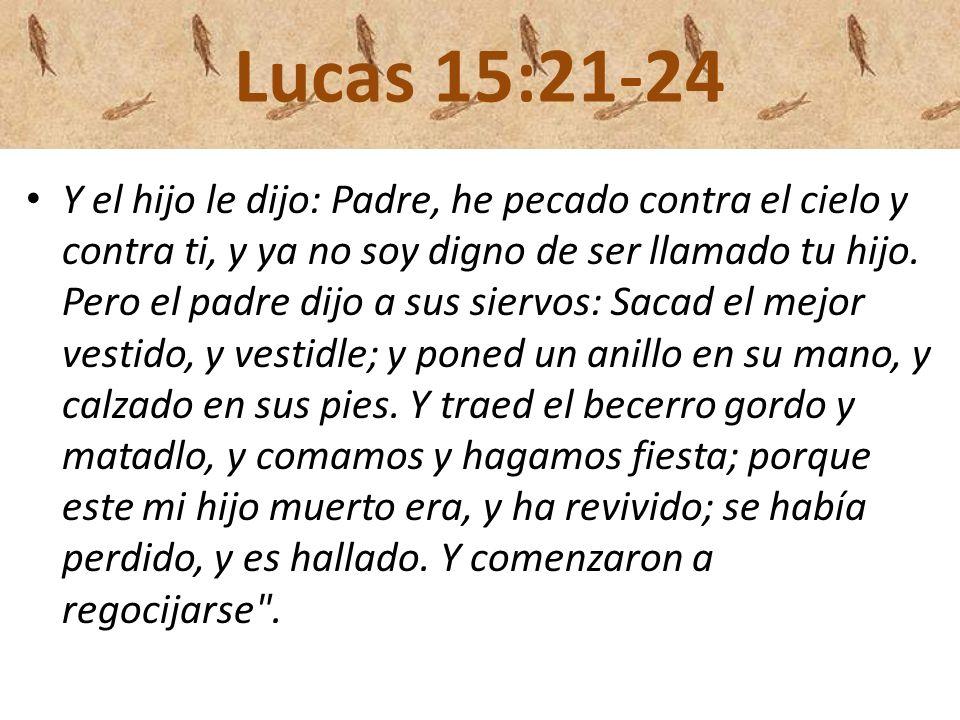 Lucas 15:21-24 Y el hijo le dijo: Padre, he pecado contra el cielo y contra ti, y ya no soy digno de ser llamado tu hijo. Pero el padre dijo a sus sie