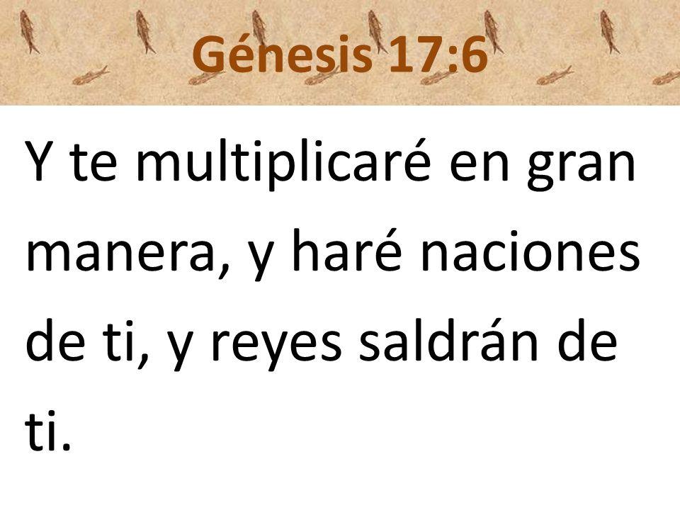 Génesis 17:6 Y te multiplicaré en gran manera, y haré naciones de ti, y reyes saldrán de ti.