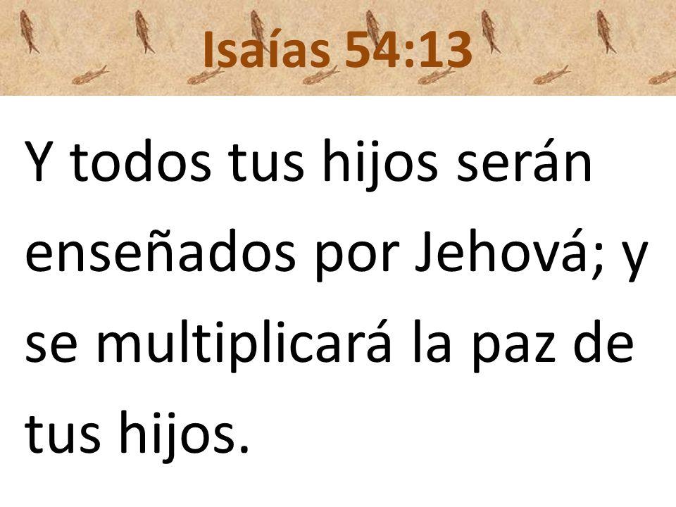 Isaías 54:13 Y todos tus hijos serán enseñados por Jehová; y se multiplicará la paz de tus hijos.