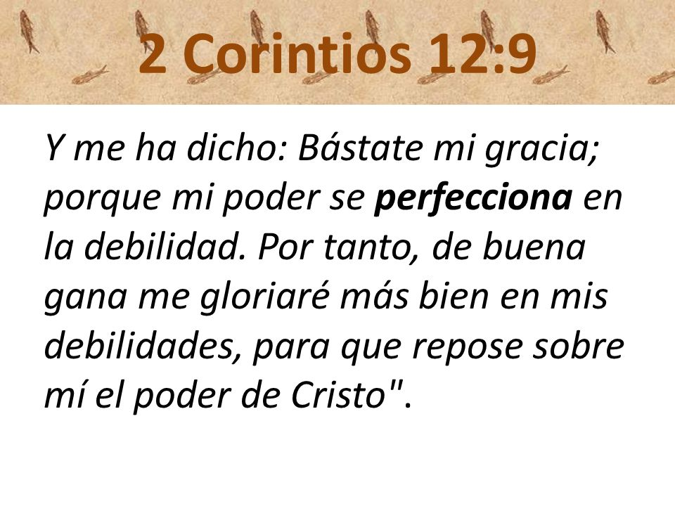 2 Corintios 12:9 Y me ha dicho: Bástate mi gracia; porque mi poder se perfecciona en la debilidad. Por tanto, de buena gana me gloriaré más bien en mi