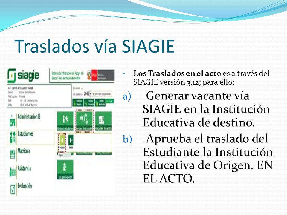 Traslados vía SIAGIE Los Traslados en el acto es a través del SIAGIE versión 3.12; para ello: a) Generar vacante vía SIAGIE en la Institución Educativ