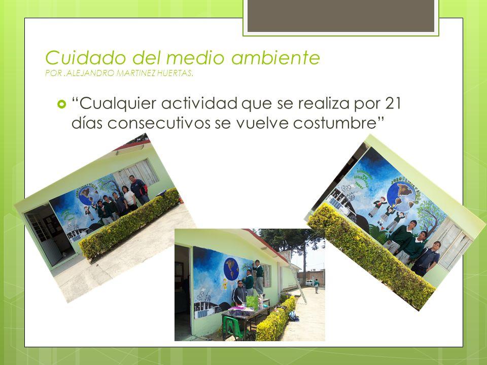 Cuidado del medio ambiente POR.ALEJANDRO MARTINEZ HUERTAS. Cualquier actividad que se realiza por 21 días consecutivos se vuelve costumbre
