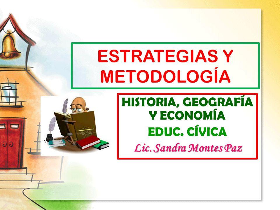 ESTRATEGIAS Y METODOLOGÍA HISTORIA, GEOGRAFÍA Y ECONOMÍA EDUC. CÍVICA Lic. Sandra Montes Paz