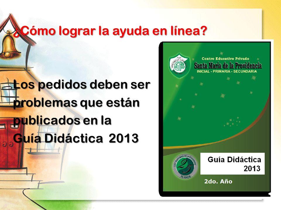 ¿Cómo lograr la ayuda en línea? Los pedidos deben ser problemas que están publicados en la Guía Didáctica 2013