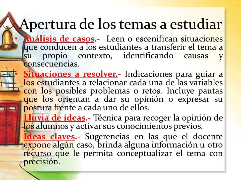 Apertura de los temas a estudiar Análisis de casos.- Leen o escenifican situaciones que conducen a los estudiantes a transferir el tema a su propio co