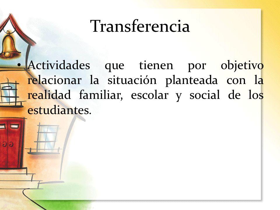 Transferencia Actividades que tienen por objetivo relacionar la situación planteada con la realidad familiar, escolar y social de los estudiantes.