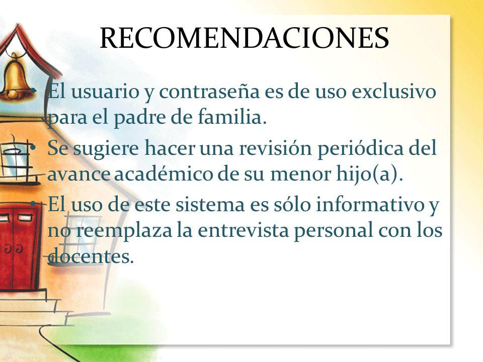 RECOMENDACIONES El usuario y contraseña es de uso exclusivo para el padre de familia. Se sugiere hacer una revisión periódica del avance académico de