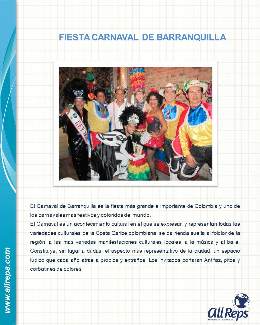 www.allreps.com FIESTA CARNAVAL DE BARRANQUILLA El Carnaval de Barranquilla es la fiesta más grande e importante de Colombia y uno de los carnavales más festivos y coloridos del mundo.