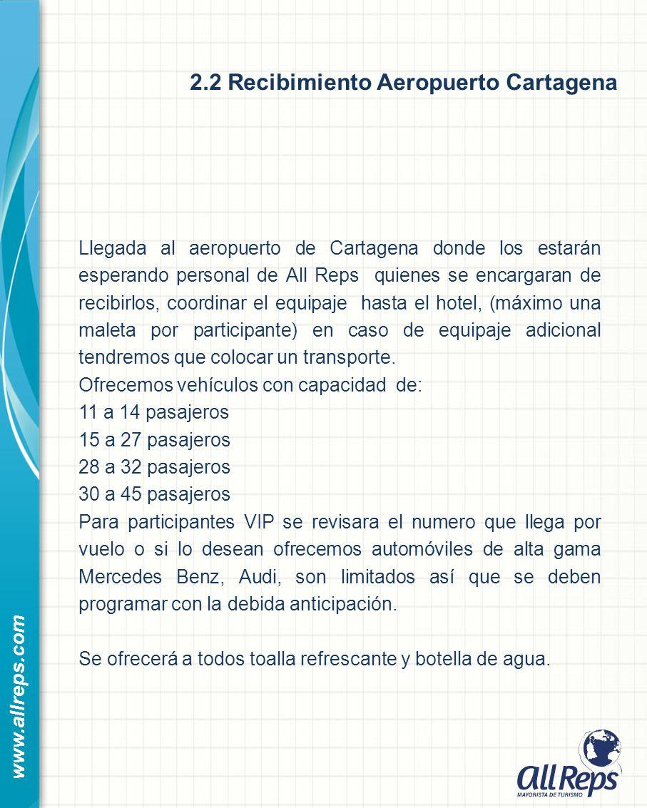 2.2 Recibimiento Aeropuerto Cartagena www.allreps.com Llegada al aeropuerto de Cartagena donde los estarán esperando personal de All Reps quienes se encargaran de recibirlos, coordinar el equipaje hasta el hotel, (máximo una maleta por participante) en caso de equipaje adicional tendremos que colocar un transporte.