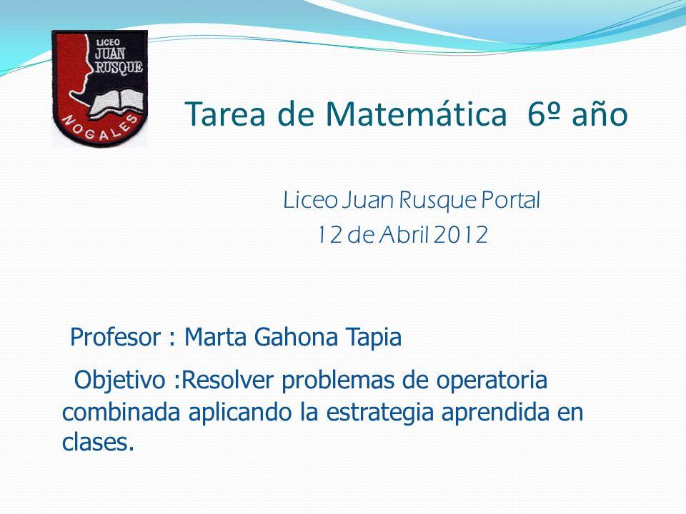Tarea de Matemática 6º año Liceo Juan Rusque Portal 12 de Abril 2012 Profesor : Marta Gahona Tapia Objetivo :Resolver problemas de operatoria combinada aplicando la estrategia aprendida en clases.