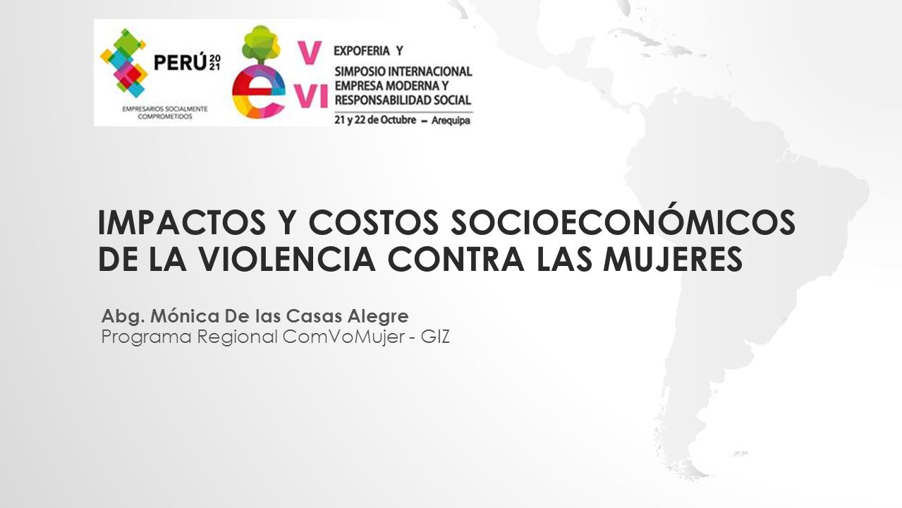 IMPACTOS Y COSTOS SOCIOECONÓMICOS DE LA VIOLENCIA CONTRA LAS MUJERES Abg. Mónica De las Casas Alegre Programa Regional ComVoMujer - GIZ