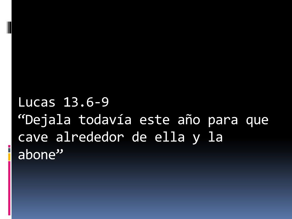 Lucas 13.6-9 Dejala todavía este año para que cave alrededor de ella y la abone