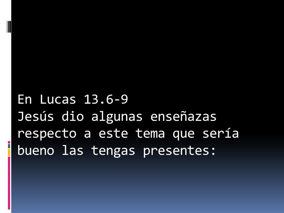 En Lucas 13.6-9 Jesús dio algunas enseñazas respecto a este tema que sería bueno las tengas presentes: