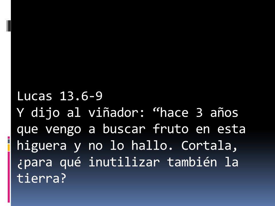Lucas 13.6-9 Y dijo al viñador: hace 3 años que vengo a buscar fruto en esta higuera y no lo hallo. Cortala, ¿para qué inutilizar también la tierra?