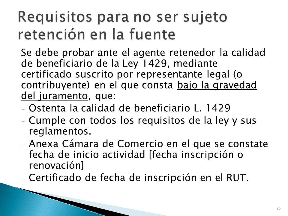 Se debe probar ante el agente retenedor la calidad de beneficiario de la Ley 1429, mediante certificado suscrito por representante legal (o contribuyente) en el que consta bajo la gravedad del juramento, que: - Ostenta la calidad de beneficiario L.