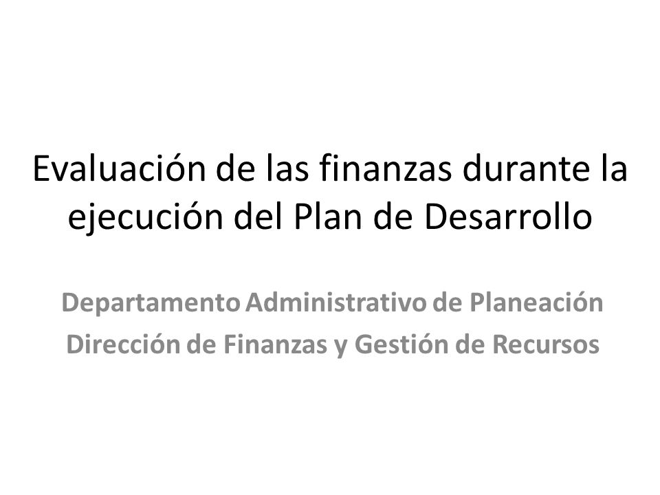 Evaluación de las finanzas durante la ejecución del Plan de Desarrollo Departamento Administrativo de Planeación Dirección de Finanzas y Gestión de Re