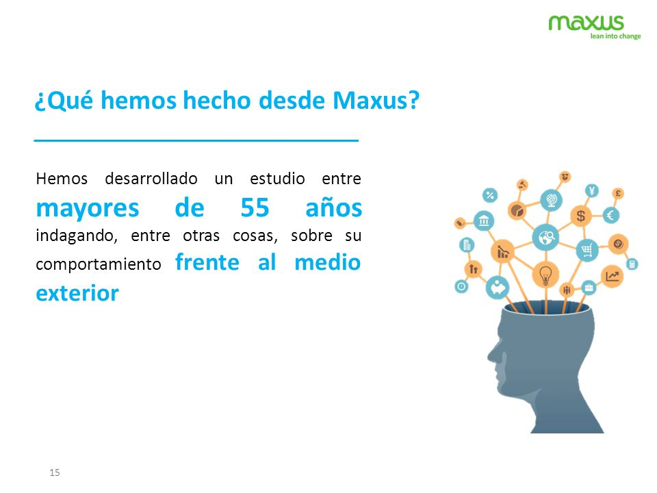 15 ¿Qué hemos hecho desde Maxus? Hemos desarrollado un estudio entre mayores de 55 años indagando, entre otras cosas, sobre su comportamiento frente a