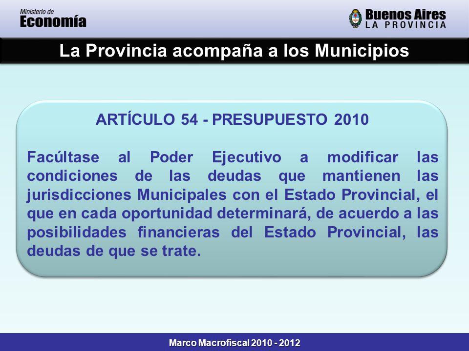 La Provincia acompaña a los Municipios ARTÍCULO 54 - PRESUPUESTO 2010 Facúltase al Poder Ejecutivo a modificar las condiciones de las deudas que mantienen las jurisdicciones Municipales con el Estado Provincial, el que en cada oportunidad determinará, de acuerdo a las posibilidades financieras del Estado Provincial, las deudas de que se trate.