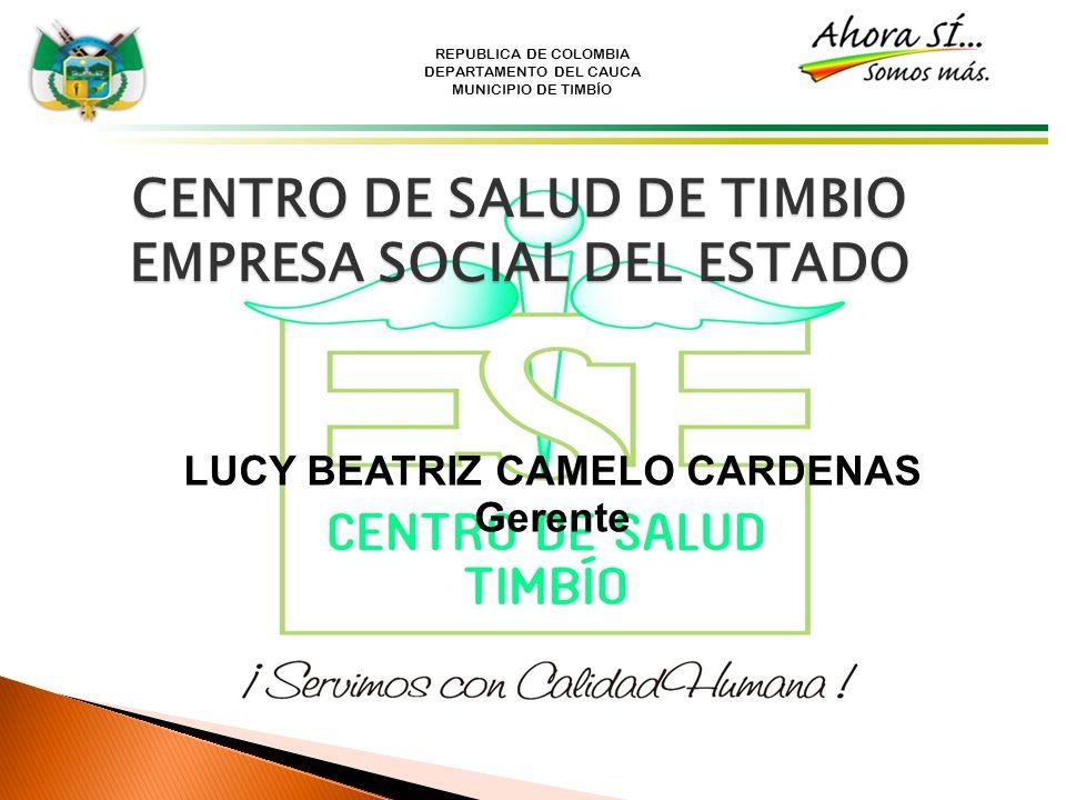 REPUBLICA DE COLOMBIA DEPARTAMENTO DEL CAUCA MUNICIPIO DE TIMBÍO CENTRO DE SALUD DE TIMBIO EMPRESA SOCIAL DEL ESTADO LUCY BEATRIZ CAMELO CARDENAS Gere