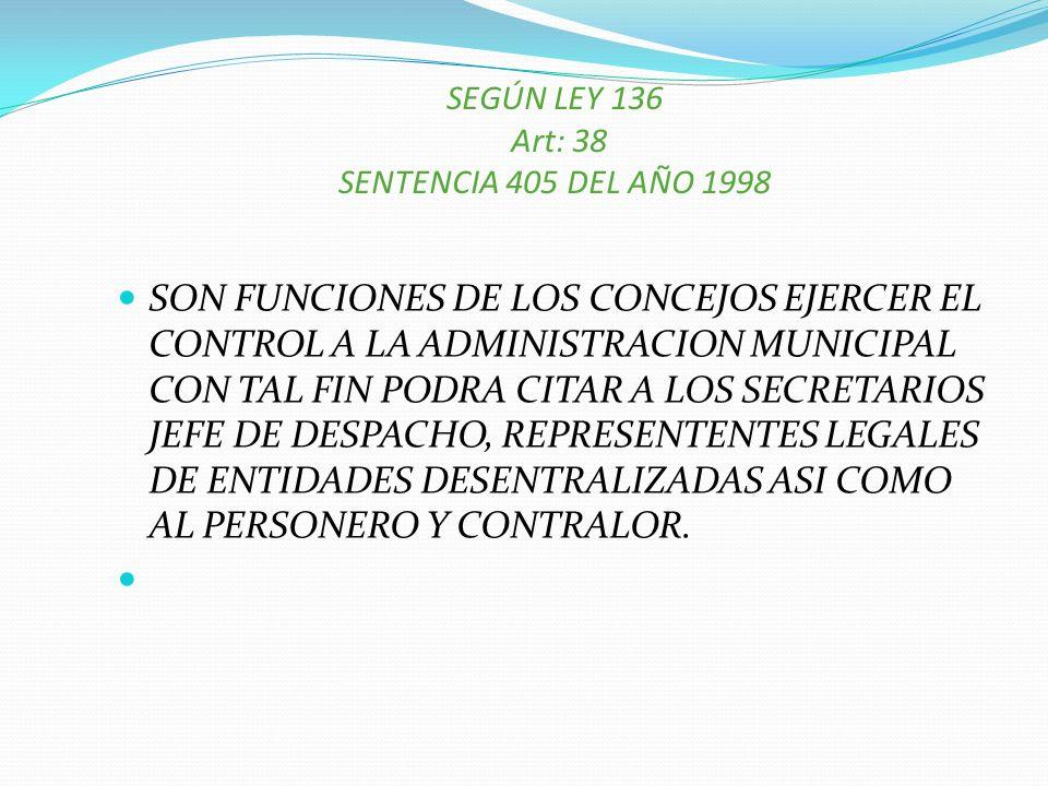 SEGÚN LEY 136 Art: 38 SENTENCIA 405 DEL AÑO 1998 SON FUNCIONES DE LOS CONCEJOS EJERCER EL CONTROL A LA ADMINISTRACION MUNICIPAL CON TAL FIN PODRA CITA