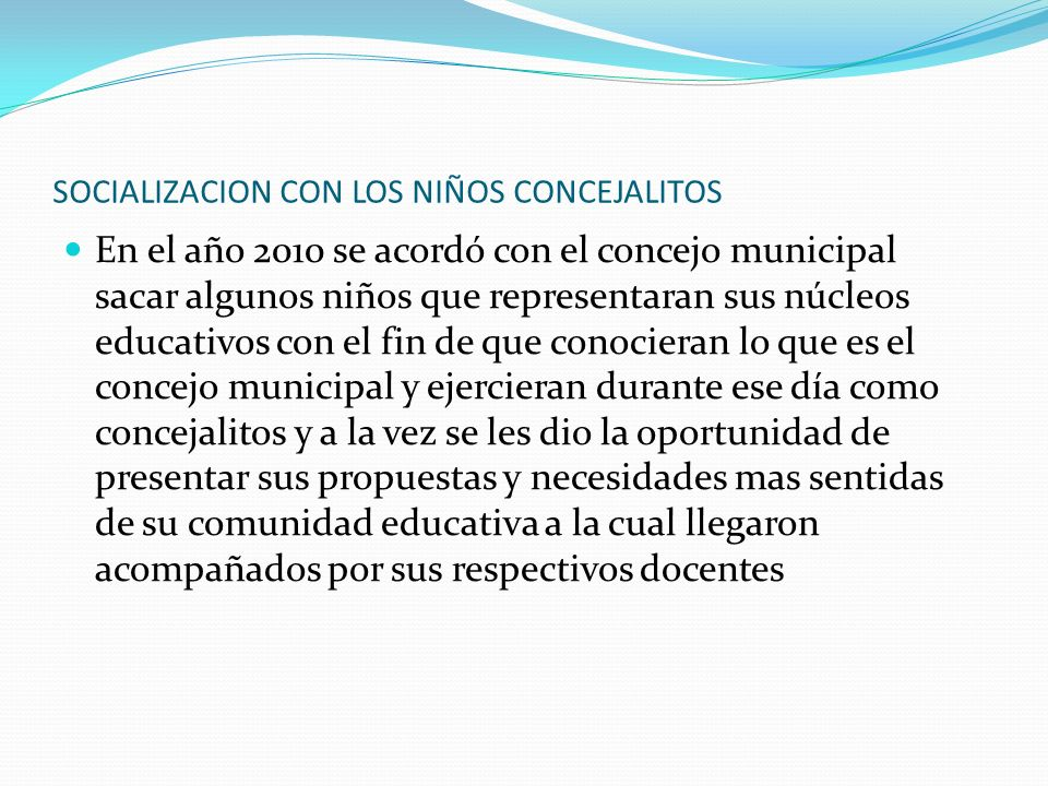 SOCIALIZACION CON LOS NIÑOS CONCEJALITOS En el año 2010 se acordó con el concejo municipal sacar algunos niños que representaran sus núcleos educativo