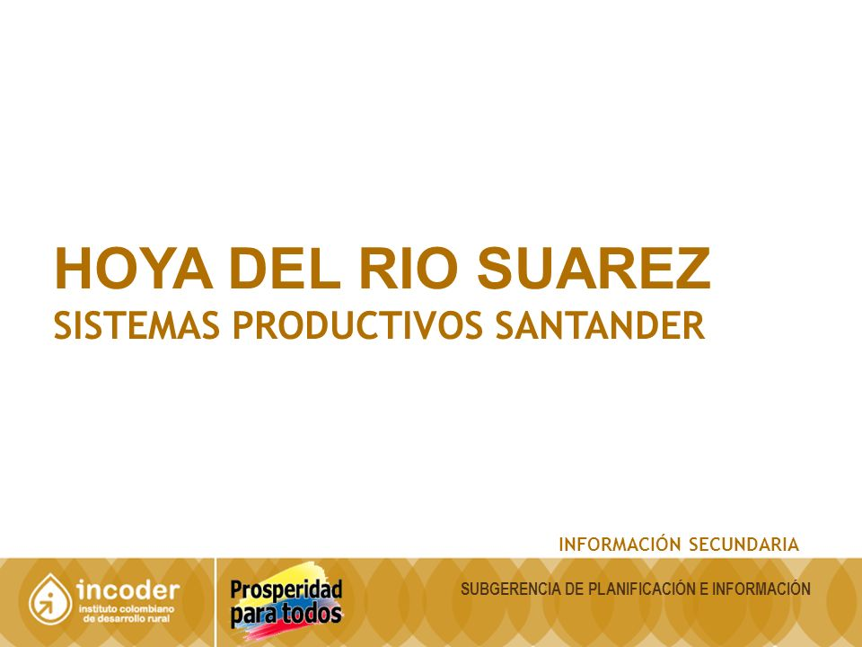 HOYA DEL RIO SUAREZ SISTEMAS PRODUCTIVOS SANTANDER INFORMACIÓN SECUNDARIA SUBGERENCIA DE PLANIFICACIÓN E INFORMACIÓN