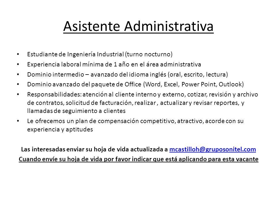 Asistente Administrativa Estudiante de Ingeniería Industrial (turno nocturno) Experiencia laboral mínima de 1 año en el área administrativa Dominio in