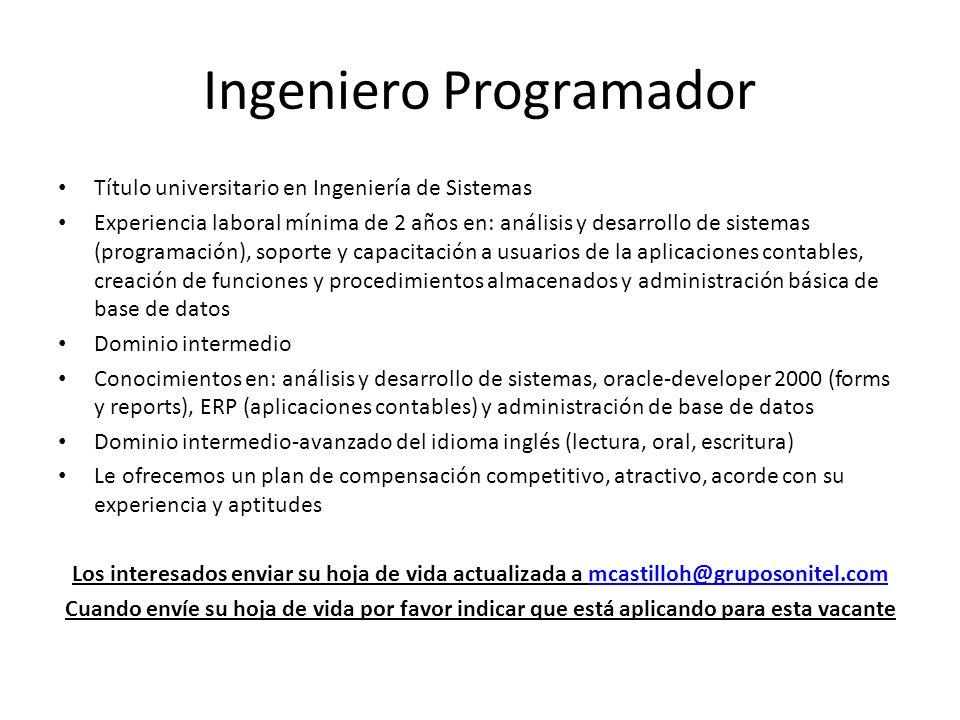 Ingeniero Programador Título universitario en Ingeniería de Sistemas Experiencia laboral mínima de 2 años en: análisis y desarrollo de sistemas (progr