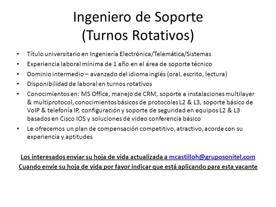 Ingeniero de Soporte (Turnos Rotativos) Título universitario en Ingeniería Electrónica/Telemática/Sistemas Experiencia laboral mínima de 1 año en el á