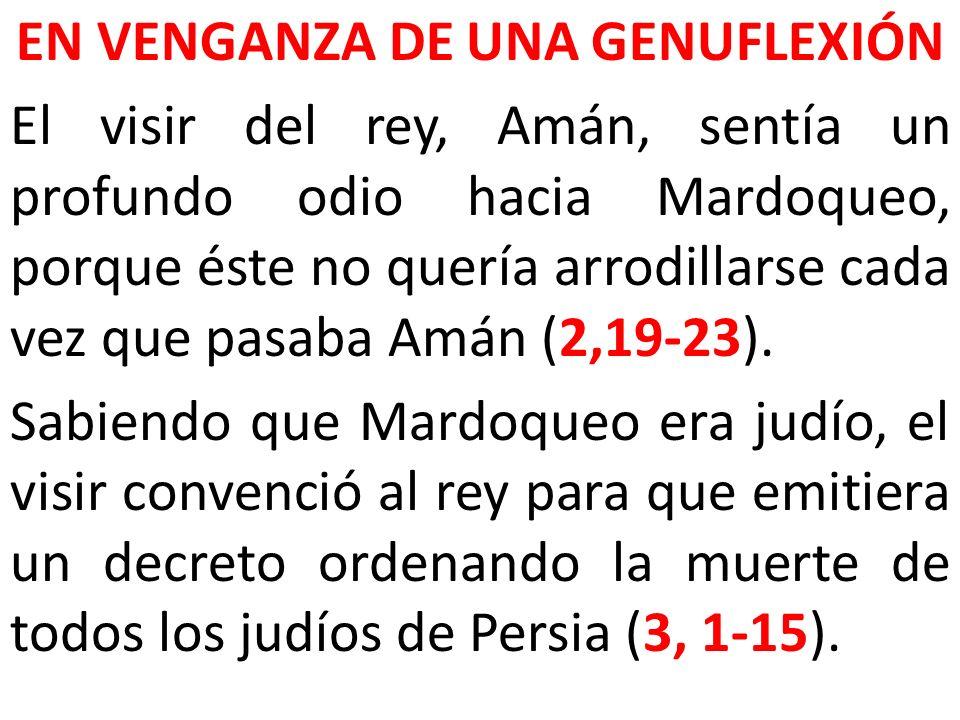 EN VENGANZA DE UNA GENUFLEXIÓN El visir del rey, Amán, sentía un profundo odio hacia Mardoqueo, porque éste no quería arrodillarse cada vez que pasaba