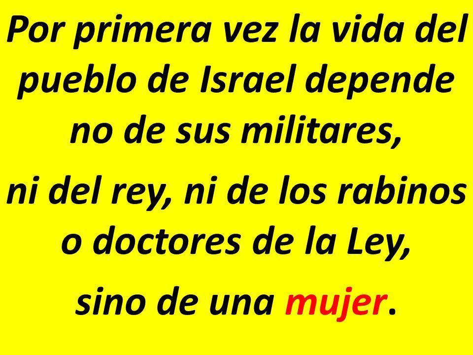 Por primera vez la vida del pueblo de Israel depende no de sus militares, ni del rey, ni de los rabinos o doctores de la Ley, sino de una mujer.