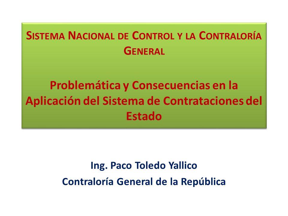 S ISTEMA N ACIONAL DE C ONTROL Y LA C ONTRALORÍA G ENERAL Problemática y Consecuencias en la Aplicación del Sistema de Contrataciones del Estado Ing.
