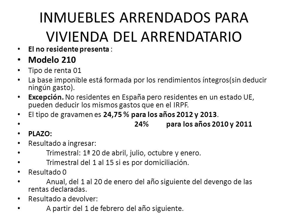 INMUEBLES ARRENDADOS PARA VIVIENDA DEL ARRENDATARIO El no residente presenta : Modelo 210 Tipo de renta 01 La base imponible está formada por los rend