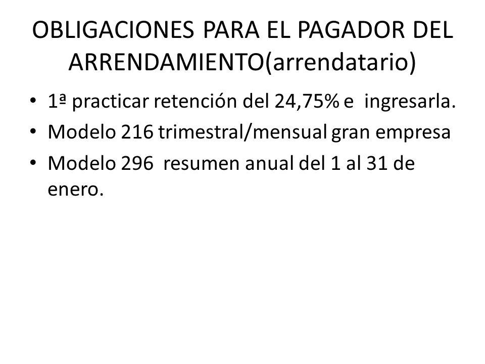 OBLIGACIONES PARA EL PAGADOR DEL ARRENDAMIENTO(arrendatario) 1ª practicar retención del 24,75% e ingresarla. Modelo 216 trimestral/mensual gran empres