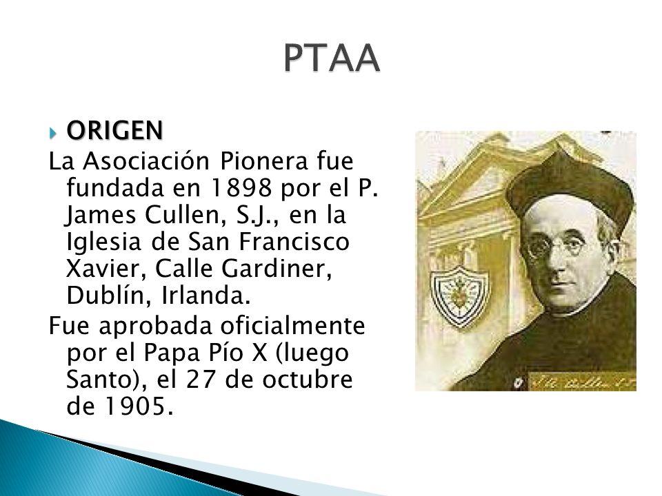 ORIGEN ORIGEN La Asociación Pionera fue fundada en 1898 por el P. James Cullen, S.J., en la Iglesia de San Francisco Xavier, Calle Gardiner, Dublín, I